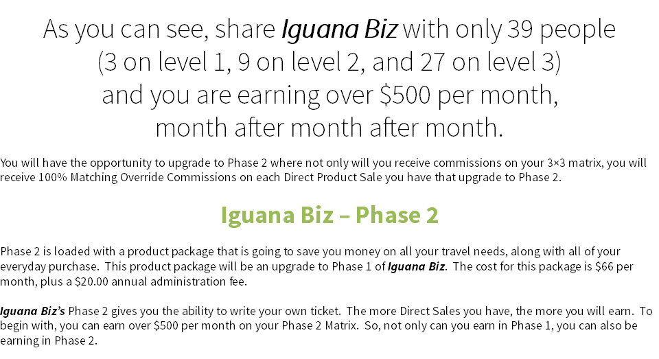 As you can see, share Iguana Biz with only 39 people (3 on level 1, 9 on level 2, and 27 on level 3) and you are earning over $500 per month,?month after month after month. You will have the opportunity to upgrade to Phase 2 where not only will you receive commissions on your 3×3 matrix, you will receive 100% Matching Override Commissions on each Direct Product Sale you have that upgrade to Phase 2. Iguana Biz – Phase 2 Phase 2 is loaded with a product package that is going to save you money on all your travel needs, along with all of your everyday purchase. This product package will be an upgrade to Phase 1 of Iguana Biz. The cost for this package is $66 per month, plus a $20.00 annual administration fee. Iguana Biz's Phase 2 gives you the ability to write your own ticket. The more Direct Sales you have, the more you will earn. To begin with, you can earn over $500 per month on your Phase 2 Matrix. So, not only can you earn in Phase 1, you can also be earning in Phase 2.